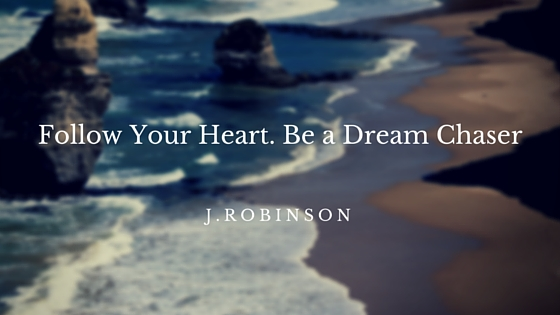 Follow Your Heart. Be a Dream Chaser